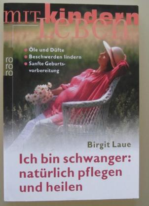 Ich bin schwanger: natürlich pflegen und heilen. Von Birgit Laue.